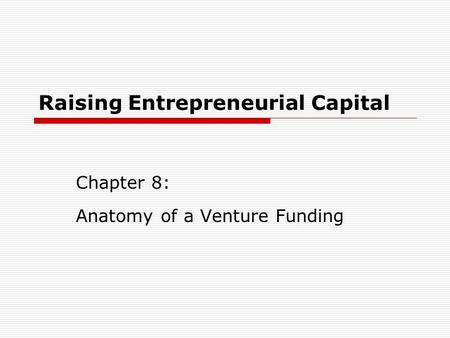 Raising Entrepreneurial Capital Chapter 8: Anatomy of a Venture Funding.