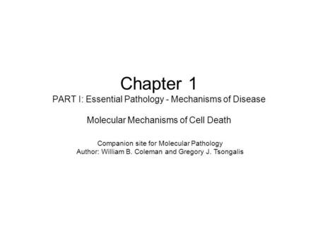 Chapter 1 PART I: Essential Pathology - Mechanisms of Disease Molecular Mechanisms of Cell Death Companion site for Molecular Pathology Author: William.