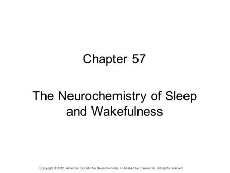 1 Chapter 57 The Neurochemistry of Sleep and Wakefulness Copyright © 2012, American Society for Neurochemistry. Published by Elsevier Inc. All rights reserved.