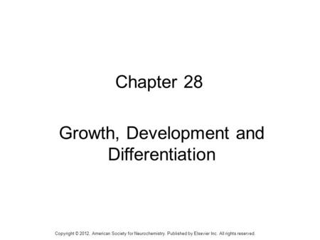 1 Chapter 28 Growth, Development and Differentiation Copyright © 2012, American Society for Neurochemistry. Published by Elsevier Inc. All rights reserved.