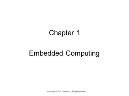 1 Copyright © 2013 Elsevier Inc. All rights reserved. Chapter 1 Embedded Computing.