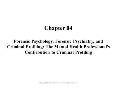 Chapter 04 Forensic Psychology, Forensic Psychiatry, and Criminal Profiling: The Mental Health Professional's Contribution to Criminal Profiling Copyright.