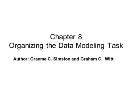 Author: Graeme C. Simsion and Graham C. Witt Chapter 8 Organizing the Data Modeling Task.