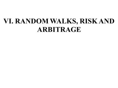 VI. RANDOM WALKS, RISK AND ARBITRAGE. A. Market Efficiency and Random Walks Market efficiency exists when market prices reflect all available information.