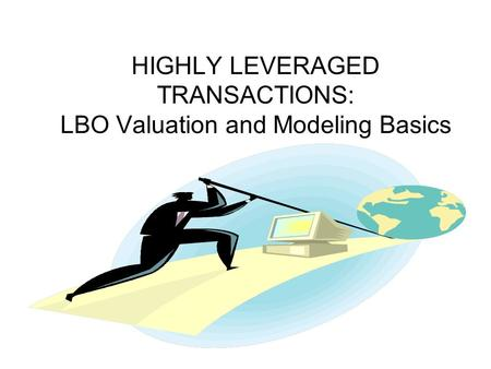 HIGHLY LEVERAGED TRANSACTIONS: LBO Valuation and Modeling Basics.
