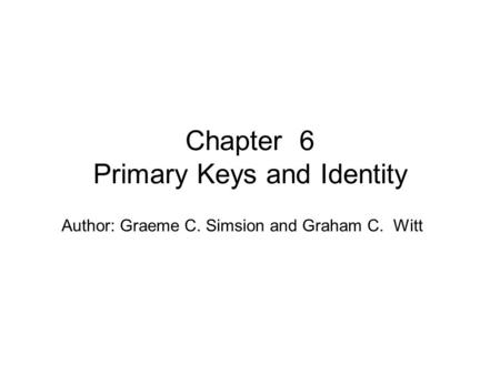 Author: Graeme C. Simsion and Graham C. Witt Chapter 6 Primary Keys and Identity.