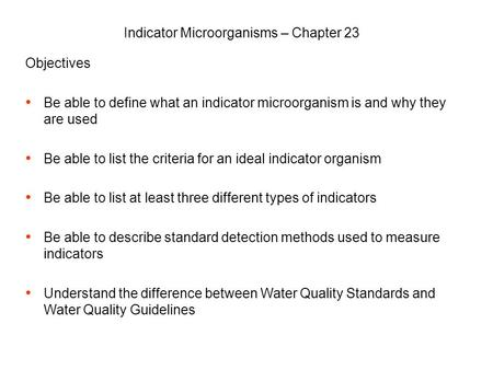 Objectives Be able to define what an indicator microorganism is and why they are used Be able to list the criteria for an ideal indicator organism Be able.