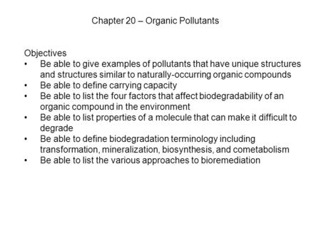 Chapter 20 – Organic Pollutants Objectives Be able to give examples of pollutants that have unique structures and structures similar to naturally-occurring.