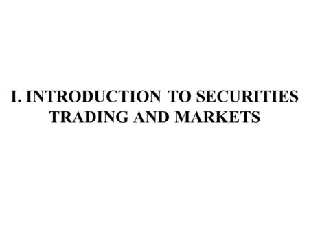 I. INTRODUCTION TO SECURITIES TRADING AND MARKETS.