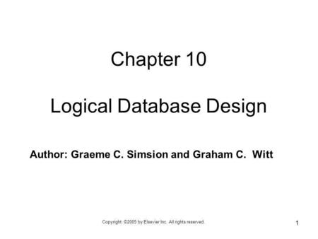 Copyright: ©2005 by Elsevier Inc. All rights reserved. 1 Author: Graeme C. Simsion and Graham C. Witt Chapter 10 Logical Database Design.