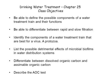 Drinking Water Treatment – Chapter 25 Class Objectives Be able to define the possible components of a water treatment train and their functions Be able.