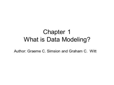 Author: Graeme C. Simsion and Graham C. Witt Chapter 1 What is Data Modeling?