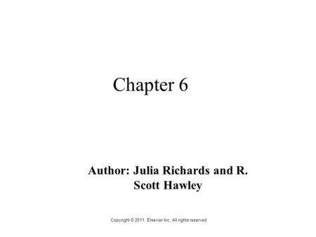 Copyright © 2011, Elsevier Inc. All rights reserved. Chapter 6 Author: Julia Richards and R. Scott Hawley.