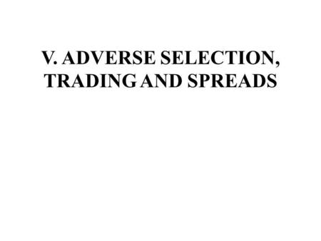 V. ADVERSE SELECTION, TRADING AND SPREADS. A. Information and Trading The economics of information is concerned with how information along with the quality.