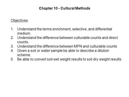 Chapter 10 - Cultural Methods Objectives 1.Understand the terms enrichment, selective, and differential medium. 2.Understand the difference between culturable.