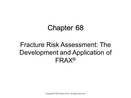 Chapter 68 Chapter 68 Fracture Risk Assessment: The Development and Application of FRAX ® Copyright © 2013 Elsevier Inc. All rights reserved.