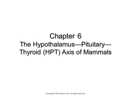 Chapter 6 The HypothalamusPituitary Thyroid (HPT) Axis of Mammals Copyright © 2013 Elsevier Inc. All rights reserved.