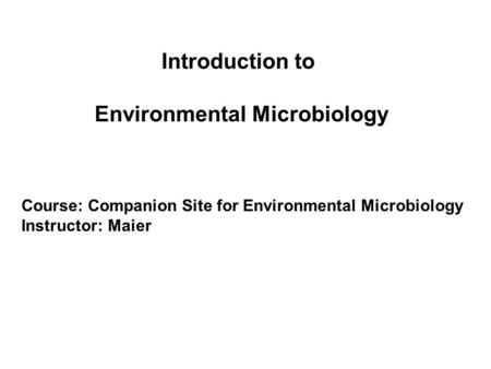 Introduction to Environmental Microbiology Course: Companion Site for Environmental Microbiology Instructor: Maier.