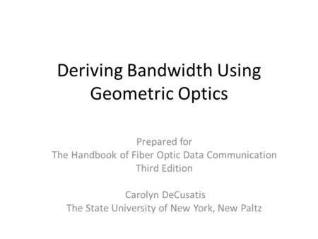 Deriving Bandwidth Using Geometric Optics Prepared for The Handbook of Fiber Optic Data Communication Third Edition Carolyn DeCusatis The State University.