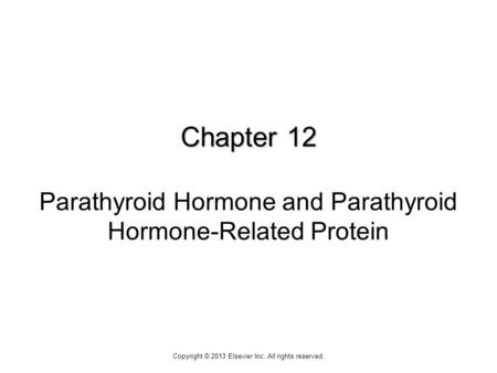 Chapter 12 Chapter 12 Parathyroid Hormone and Parathyroid Hormone-Related Protein Copyright © 2013 Elsevier Inc. All rights reserved.