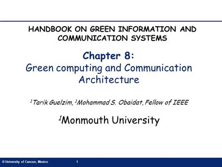 © University of Cancun, Mexico1 Chapter 8: Green computing and Communication Architecture 1 Tarik Guelzim, 1 Mohammad S. Obaidat, Fellow of IEEE 1 Monmouth.