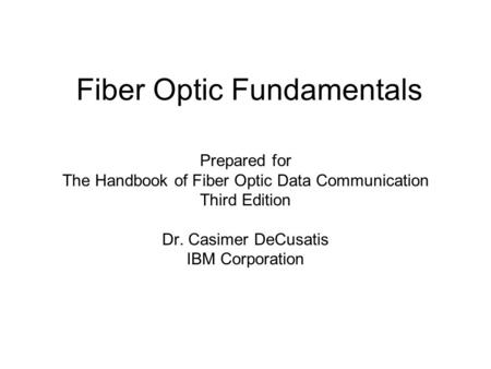 Fiber Optic Fundamentals Prepared for The Handbook of Fiber Optic Data Communication Third Edition Dr. Casimer DeCusatis IBM Corporation.