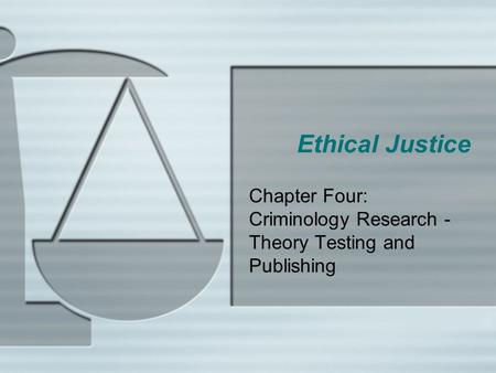 Ethical Justice Chapter Four: Criminology Research - Theory Testing and Publishing.