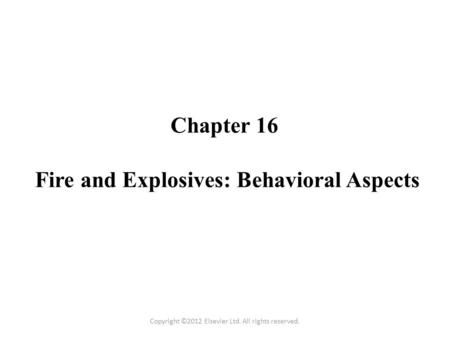 Chapter 16 Fire and Explosives: Behavioral Aspects Copyright ©2012 Elsevier Ltd. All rights reserved.