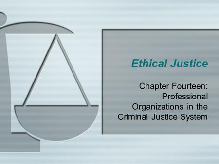 Ethical Justice Chapter Fourteen: Professional Organizations in the Criminal Justice System.
