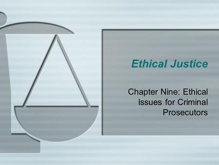 Chapter Nine: Ethical Issues for Criminal Prosecutors