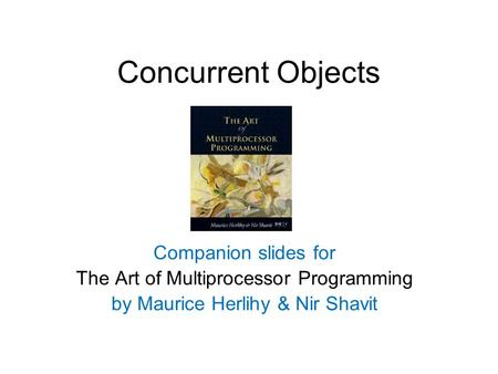 Concurrent Objects Companion slides for The Art of Multiprocessor Programming by Maurice Herlihy & Nir Shavit.