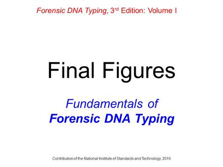 Contribution of the National Institute of Standards and Technology, 2010 Final Figures Fundamentals of Forensic DNA Typing Forensic DNA Typing, 3 rd Edition: