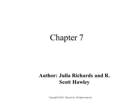 Copyright © 2011, Elsevier Inc. All rights reserved. Chapter 7 Author: Julia Richards and R. Scott Hawley.