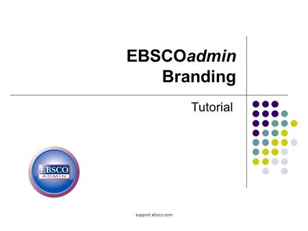 Support.ebsco.com EBSCOadmin Branding Tutorial. Welcome to the EBSCOadmin Skinning and Branding tutorial, where you will learn how to customize EBSCOhost.