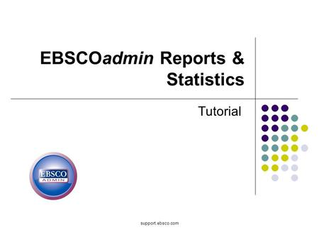 Support.ebsco.com EBSCOadmin Reports & Statistics Tutorial.