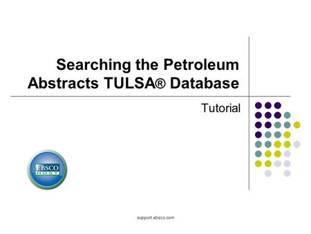 Support.ebsco.com Searching the Petroleum Abstracts TULSA ® Database Tutorial.
