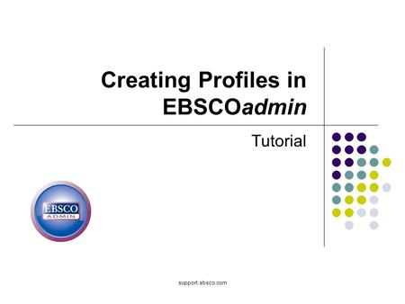 Support.ebsco.com Creating Profiles in EBSCOadmin Tutorial.