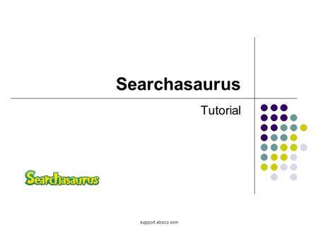 Support.ebsco.com Searchasaurus Tutorial. Welcome to EBSCOs tutorial on Searchasaurus, EBSCOs full text database for elementary school research and reading.