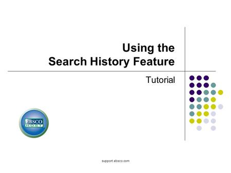 Support.ebsco.com Using the Search History Feature Tutorial.
