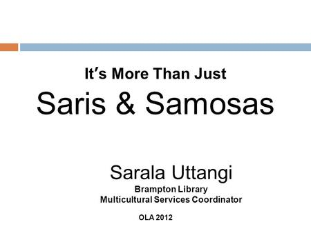It s More Than Just Saris & Samosas Sarala Uttangi Brampton Library Multicultural Services Coordinator OLA 2012.