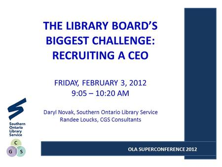 C SG OLA SUPERCONFERENCE 2012 THE LIBRARY BOARDS BIGGEST CHALLENGE: RECRUITING A CEO FRIDAY, FEBRUARY 3, 2012 9:05 – 10:20 AM Daryl Novak, Southern Ontario.