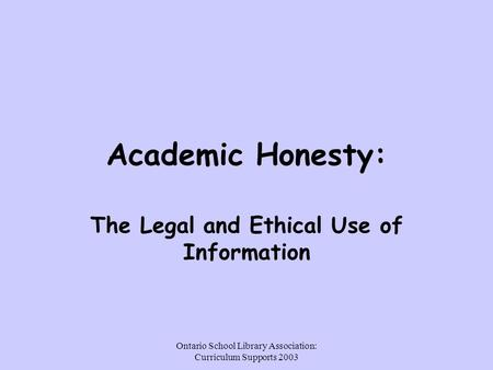 Ontario School Library Association: Curriculum Supports 2003 Academic Honesty: The Legal and Ethical Use of Information.