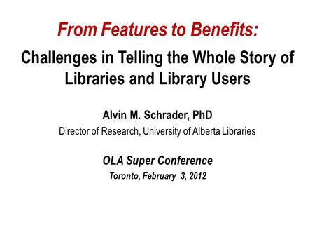 From Features to Benefits: Challenges in Telling the Whole Story of Libraries and Library Users Alvin M. Schrader, PhD Director of Research, University.