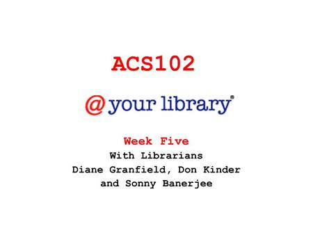 ACS102 Week Five With Librarians Diane Granfield, Don Kinder and Sonny Banerjee.