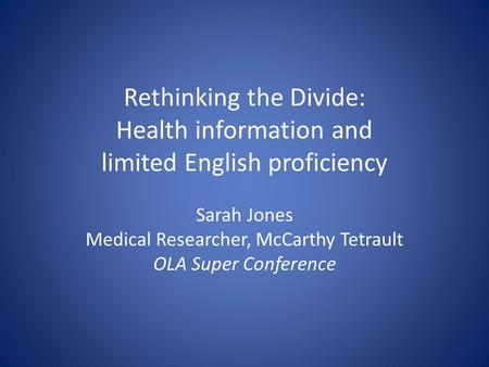 Rethinking the Divide: Health information and limited English proficiency Sarah Jones Medical Researcher, McCarthy Tetrault OLA Super Conference.