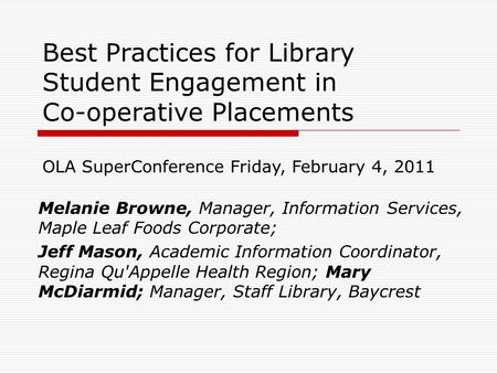 Best Practices for Library Student Engagement in Co-operative Placements Melanie Browne, Manager, Information Services, Maple Leaf Foods Corporate; Jeff.