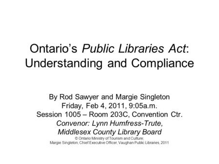 Ontarios Public Libraries Act: Understanding and Compliance By Rod Sawyer and Margie Singleton Friday, Feb 4, 2011, 9:05a.m. Session 1005 – Room 203C,