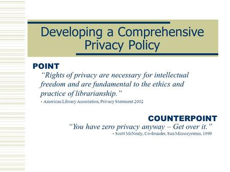 Developing a Comprehensive Privacy Policy Rights of privacy are necessary for intellectual freedom and are fundamental to the ethics and practice of librarianship.