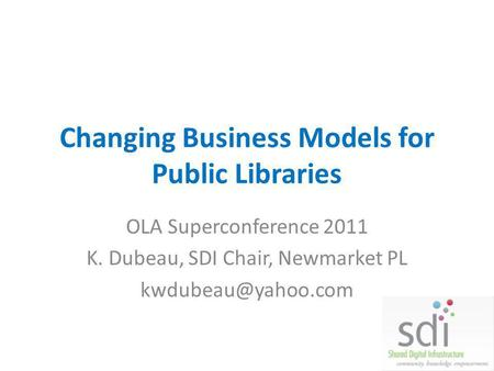 Changing Business Models for Public Libraries OLA Superconference 2011 K. Dubeau, SDI Chair, Newmarket PL