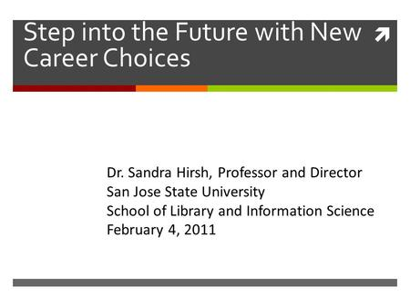 Step into the Future with New Career Choices Dr. Sandra Hirsh, Professor and Director San Jose State University School of Library and Information ScienceFebruary.